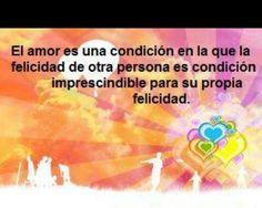 El amor es una condición en la que la felicidad de otra persona es condición imprescindible para su propia felicidad.