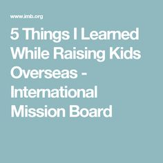 5 Things I Learned While Raising Kids Overseas - International Mission Board