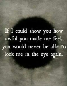 If I could tell you how awful you made me feel, you would never be able to look at me in the eye again.