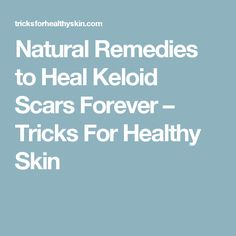 Natural Remedies to Heal Keloid Scars Forever – Tricks For Healthy Skin