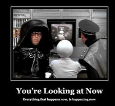 Spaceballs (1987) Dark Helmet: What the hell am I looking at? When does this happen in the movie? Colonel Sandurz: Now. You're looking at now, sir. Everything that happens now, is happening now. DH: What happened to then? CS: We passed then. Dark Helmet: When? Colonel Sandurz: Just now. We're at now now. DH: Go back to then. CS: When? Dark Helmet: Now. Colonel Sandurz: Now? Dark Helmet: Now. Colonel Sandurz: I can't. Dark Helmet: Why? Colonel Sandurz: We missed it. Dark Helmet: When?