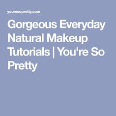 Gorgeous Everyday Natural Makeup Tutorials | You're So Pretty