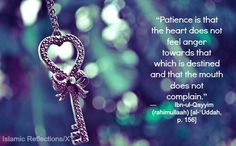 """Patience is that the heart does not feel anger towards thag which is destined and that the mounth does not complain."" Ibn-ul-Qayyim"