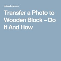 Transfer a Photo to Wooden Block – Do It And How