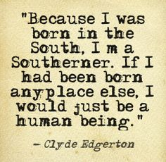 Because I was born in the South, I'm a Southerner. If I had been born any place else, I would just be a human being - Clyde Edgerton