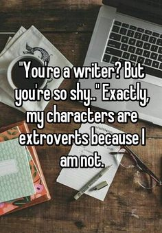"""You're a writer? But you're so shy.."" Exactly, my characters are extroverts because I am not."