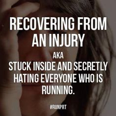 Haha this is so how I feel...even when I'm not recovering from an injury, just not running consistently lol