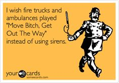 I wish fire trucks and ambulances played 'Move Bitch, Get Out The Way' instead of using sirens.