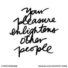 Your pleasure enlightens other people. Subscribe: DanielleLaPorte.com #Truthbomb #Words #Quotes