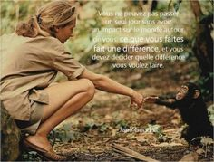 """""""ce que vous faites fait une différence et vous devez décider quelle différence vous voulez faire"""" Jane Goodall"""