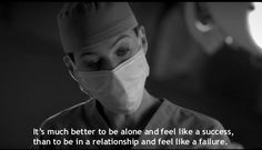 """It's much better to be alone and feel like  success, than to be in a relationship and feel like a failure"" - Meredith Grey"