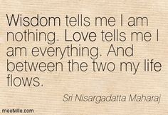 """Love says 'I am everything'. Wisdom says """"I am nothing'. Between the two, my life flows. ~Sri Nisargadatta Maharaj"""