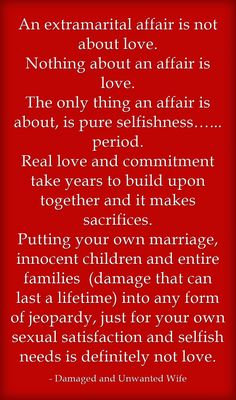 An extramarital affair is not about love. Nothing about an affair is love. The only thing an affair is about, is pure selfishness…... period. Real love and commitment take years to build upon together and it makes sacrifices. Putting your own...