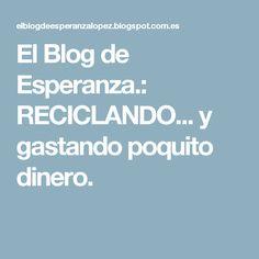 El Blog de Esperanza.: RECICLANDO... y gastando poquito dinero.