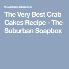 The Very Best Crab Cakes Recipe - The Suburban Soapbox
