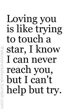 Loving you is like trying to touch a star...
