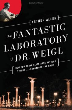 The Fantastic Laboratory of Dr. Weigl: How Two Brave Scientists Battled Typhus and Sabotaged the Nazis: Arthur Allen: 9780393351040: Amazon.com: Books