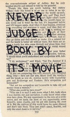 Why are we so hard on movies from books? Everything starts with the written word. Is it not flattering to a book that one wants to bring it to life in yet another format? I do agree some books are far better than their movies but I actually know a couple movies that for me exceded the pages of the book.