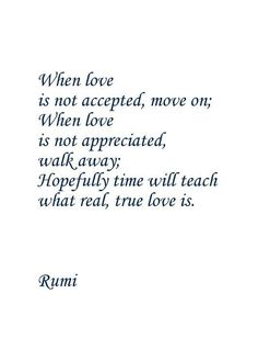 When love is not accepted, move on; when love is not appreciated, walk away; hopefully time will teach what real, true love is. Rumi Love Quotes, Sufi Quotes, All Quotes, Spiritual Quotes, True Quotes, Words Quotes, Wise Words, Quotes To Live By, Islamic Quotes