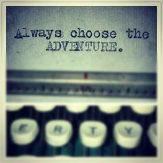 Always choose the adventure.