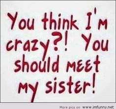 You should meet my sisterS