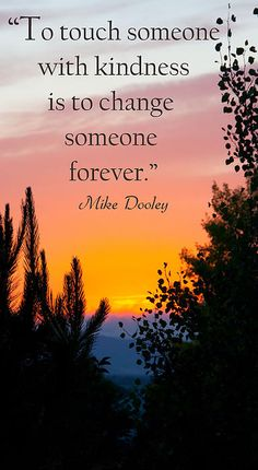 """To touch someone with kindness, is to change someone forever.""  Mike Dooley"