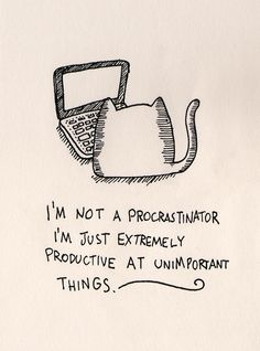 I'm not a procrastinator. I'm just extremely productive at unimportant things. ~Word.