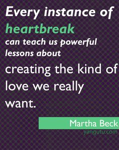 instance of heartbreak can teach us powerful lessons about creating the kind of love we really want, ~ Martha Beck Live Love, Our Love, Quotes To Live By, Life Quotes, Sweet Love Quotes, How I Feel, Things To Know, Favorite Quotes, Affirmations