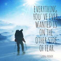 """""""Everything you've ever wanted is on the other side of fear"""" —George Addair"""