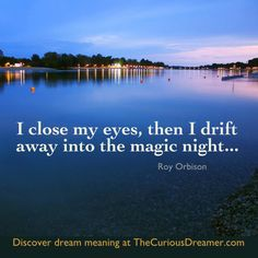 """""""I close my eyes, then I drift away into the magic night..."""" ~ Roy Orbison.  Discover dream meaning at TheCuriousDreamer.com.  #dreamquotes #dreammeaning"""
