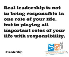 Real leadership is not in being responsible in one role of your life, but in playing all important roles of your life with responsibility.