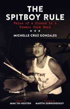 Michelle Cruz Gonzales played drums and wrote lyrics in the influential 1990s female hardcore band Spitboy, and now shes written a booka punk rock herstory. Though not a riot grrl band, Spitboy blazed