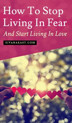 How To Stop Living In Fear And Start Living In Love