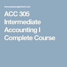 ACC 305 Intermediate Accounting I Complete Course