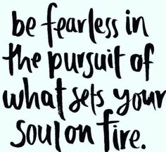 ...be fearless
