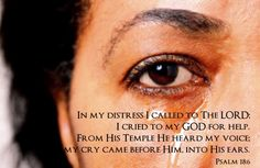 In my distress I called to The LORD; I cried to my GOD for help. From His Temple He heard my voice; my cry came before Him, into His ears. ~Psalm 18:6  The LORD accepts crying as prayer because He Who Created me knows every pitch of my voice. He knows it is me who is crying and He knows just why I am crying. When there are no words able to come forth from our lips, The LORD reads our hearts. He inclines His Ear toward our cries. And He answers.