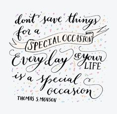 Live every day of your life like it is a special occasion.
