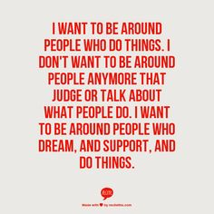 I want to be around people who do things. I don't want to be around people anymore that judge or talk about what people do. I want to be around people who dream, and support, and do things.
