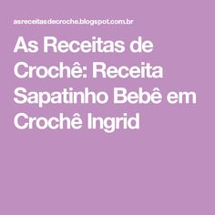 As Receitas de Crochê: Receita Sapatinho Bebê em Crochê Ingrid