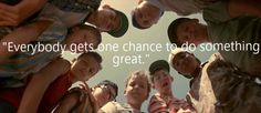 """""""Everybody gets one chance to do something great."""" -The Sandlot"""