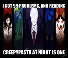 Seriously I have not BEN able to GO TO SLEEP at all! CREEPYPASTA HUMOR!!!! Seriously though I can't get to bed...