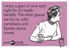 Funny Confession Ecard: I enjoy a glass of wine each night for it's health benefits. The other glasses are for my witty comebacks and flawless dance moves.