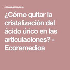 ¿Cómo quitar la cristalización del ácido úrico en las articulaciones? - Ecoremedios