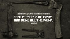 """According to all that the Lord had commanded Moses, so the people of Israel had done all the work."" —Exodus 39:42"