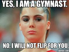 "All the time and my response is ""I don't train 22 hours a week of gymnastics to come to school (or where ever I am) to do a flip for you"""