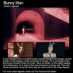 Bunny Man. Here is a rather creepy urban legend that takes place in a rather unassuming tunnel. Head to this link to learn more: http://www.theparanormalguide.com/blog/bunny-man