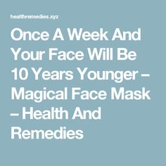 Once A Week And Your Face Will Be 10 Years Younger – Magical Face Mask – Health And Remedies