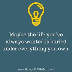 Maybe the life you've always wanted it buried under everything you own.