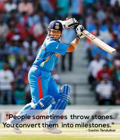 """People sometimes throw stones. You convert them into milestones."" - Sachin Tendulkar"
