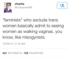 Or feminism is about WOMEN who biologically have VAGINAS gender isn't about what you like to wear or how you identify its about your goddamn biology! Don't get me wrong I am all for men being a part of feminism but not identifying as women